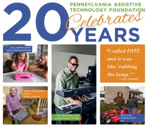 "Pennsylvania Assistive Technology Foundation Celebrates 20 Years followed by images of a girl using an iPad, an older woman using a walker, a man playing a keyboard, and two men standing by an ATV. Quote: ""I called PATF, and it was like 'rubbing the lamp.'"" - Tom, Borrower."