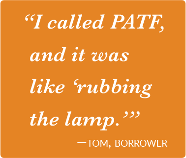I called PATF, and it was like 'Rubbing the Lamp.' -Tom, Borrower