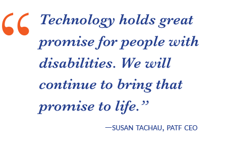 Technology holds great promise for people with disabilities. We will continue to bring that promise to life.-Susan Tachau, PATF CEO