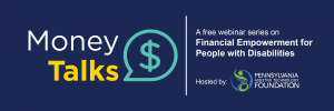 Money Talks: A free webinar series on Financial Empowerment for People with Disabilities, hosted by Pennsylvania Assistive Technology Foundation