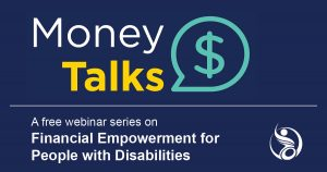 Money Talks: A free webinar series on Financial Empowerment for People with Disabilities