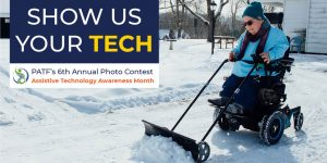 A woman pushes snow with a shovel on wheels while riding her power wheelchair next to the words Show Us Your Tech PATFs 6th Annual Photo Contest Assistive Technology Awareness Month