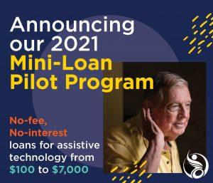 Announcing our 2021 Mini-Loan Pilot Program: No-fee, no-interest loans for assistive technology from $100 to $7,000. An image of an older man holding a hand to his ear.